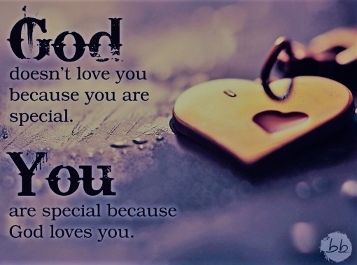 God doesn't love because You are special ...you are special because he loves you